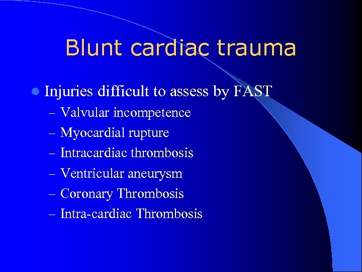 Blunt cardiac trauma l Injuries difficult to assess by FAST – Valvular incompetence –