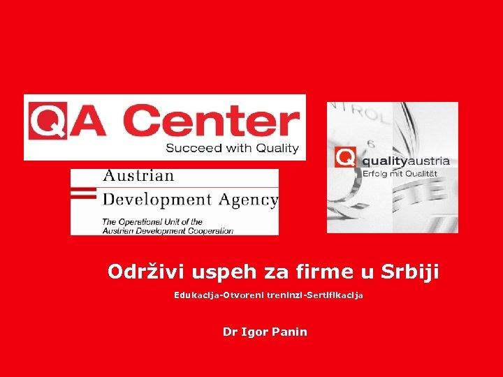 Održivi uspeh za firme u Srbiji Edukacija-Otvoreni treninzi-Sertifikacija Dr Igor Panin www. qualityaustria. com