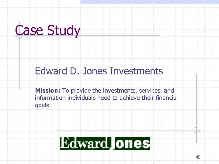 Case Study Edward D. Jones Investments Mission: To provide the investments, services, and information