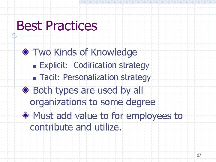 Best Practices Two Kinds of Knowledge n n Explicit: Codification strategy Tacit: Personalization strategy
