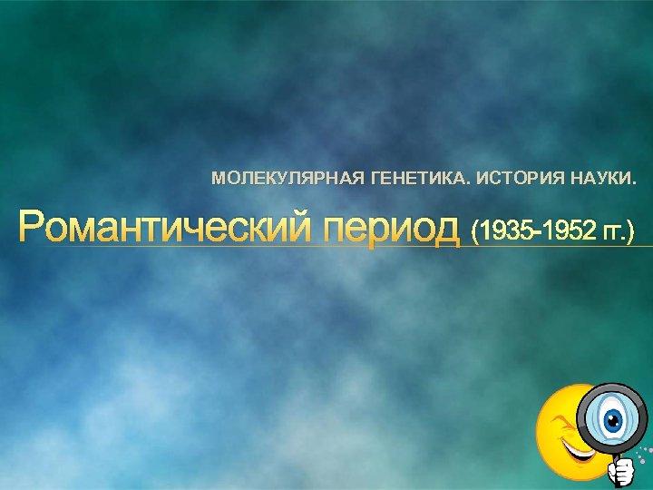 МОЛЕКУЛЯРНАЯ ГЕНЕТИКА. ИСТОРИЯ НАУКИ. Романтический период (1935 1952 гг. )