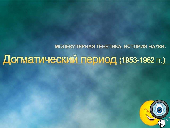 МОЛЕКУЛЯРНАЯ ГЕНЕТИКА. ИСТОРИЯ НАУКИ. Догматический период (1953 1962 гг. )