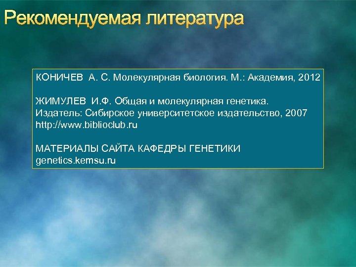 Рекомендуемая литература КОНИЧЕВ А. С. Молекулярная биология. М. : Академия, 2012 ЖИМУЛЕВ И. Ф.