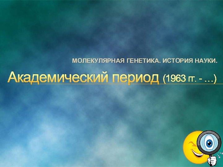 МОЛЕКУЛЯРНАЯ ГЕНЕТИКА. ИСТОРИЯ НАУКИ. Академический период (1963 гг. …)