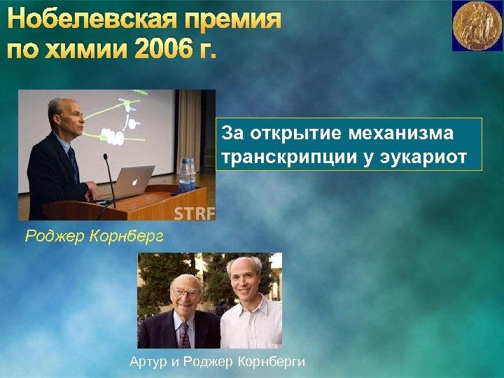 Нобелевская премия по химии 2006 г. За открытие механизма транскрипции у эукариот Роджер Корнберг