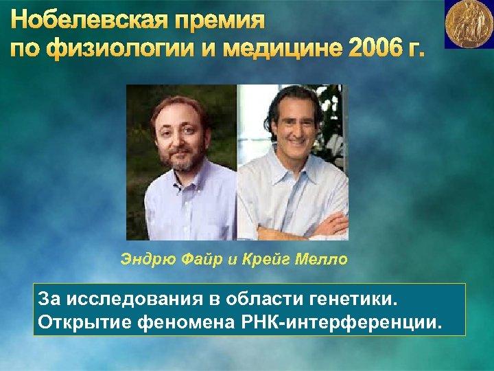 Нобелевская премия по физиологии и медицине 2006 г. Эндрю Файр и Крейг Мелло За