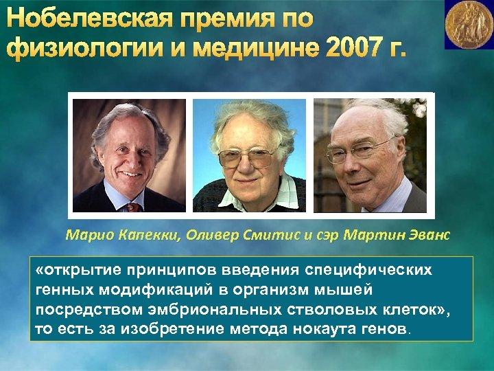 Нобелевская премия по физиологии и медицине 2007 г. Марио Капекки, Оливер Смитис и сэр