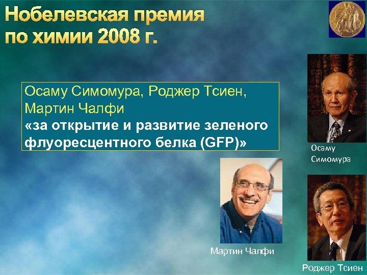 Нобелевская премия по химии 2008 г. Осаму Симомура, Роджер Тсиен, Мартин Чалфи «за открытие