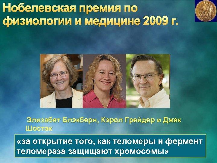 Нобелевская премия по физиологии и медицине 2009 г. Элизабет Блэкберн, Кэрол Грейдер и Джек