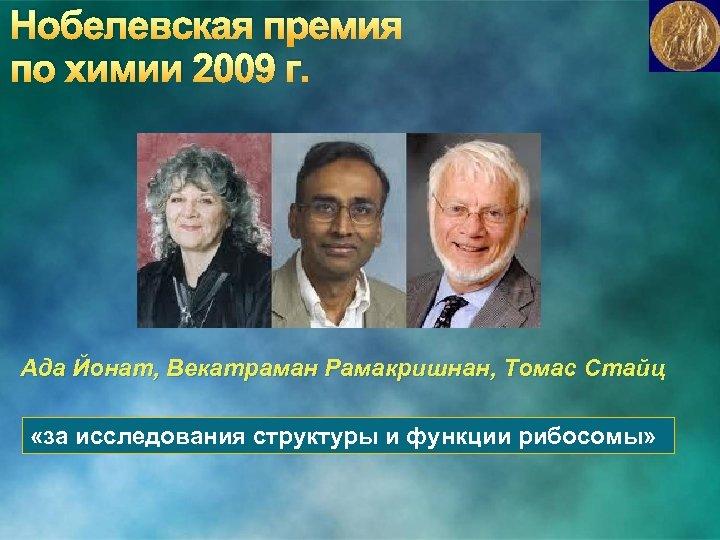 Нобелевская премия по химии 2009 г. Ада Йонат, Векатраман Рамакришнан, Томас Стайц «за исследования