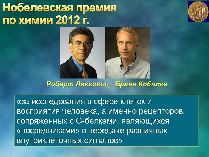 Нобелевская премия по химии 2012 г. Роберт Левковиц, Браян Кобилке «за исследования в сфере