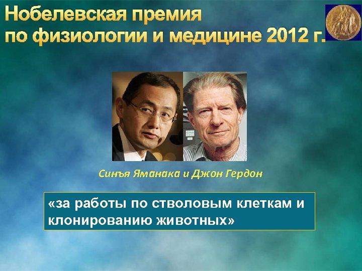Нобелевская премия по физиологии и медицине 2012 г. Синъя Яманака и Джон Гердон «за