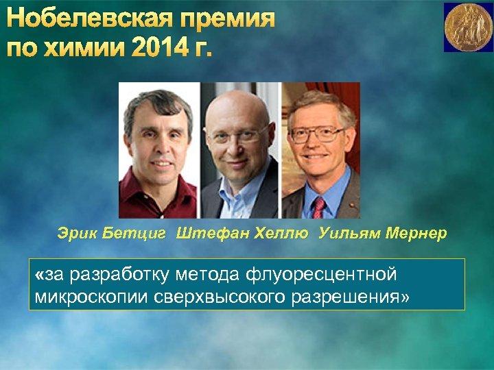 Нобелевская премия по химии 2014 г. Эрик Бетциг Штефан Хеллю Уильям Мернер «за разработку