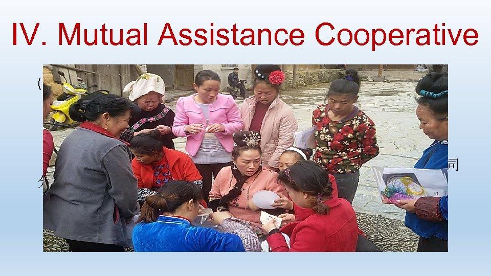 IV. Mutual Assistance Cooperative (B) Ethnic Handicraft Group: ·与阿妮刺绣有限公司合作,开发阿妮·南猛系列产品 ·定期开展培训交流 ·合作社负责提供原料,利润 30%归个人,70%归合作社 · 2016年