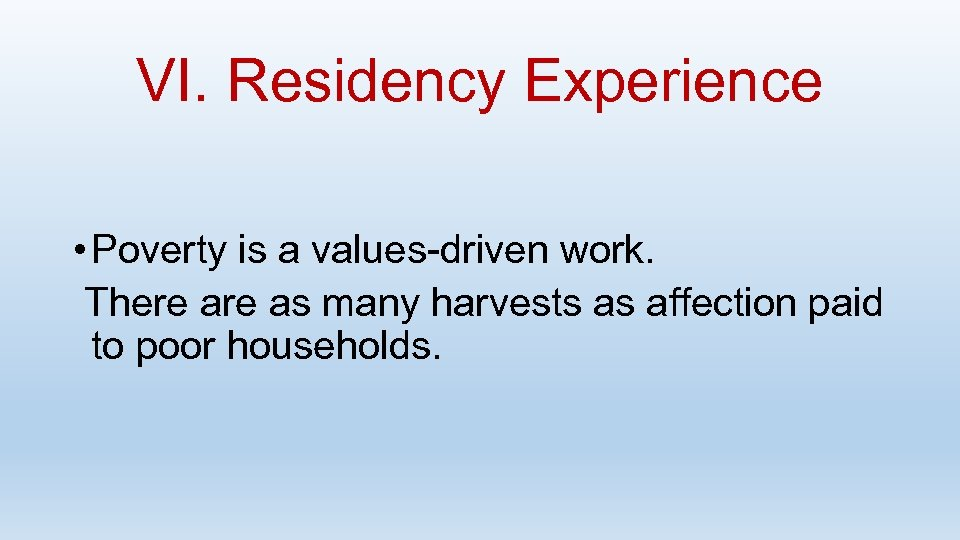 VI. Residency Experience • Poverty is a values-driven work. There as many harvests as