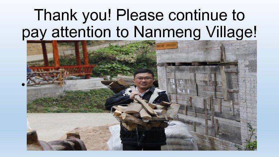 Thank you! Please continue to pay attention to Nanmeng Village! • 扶贫是价值观驱动的 作, 对贫困户有多少感情,就有多少收获