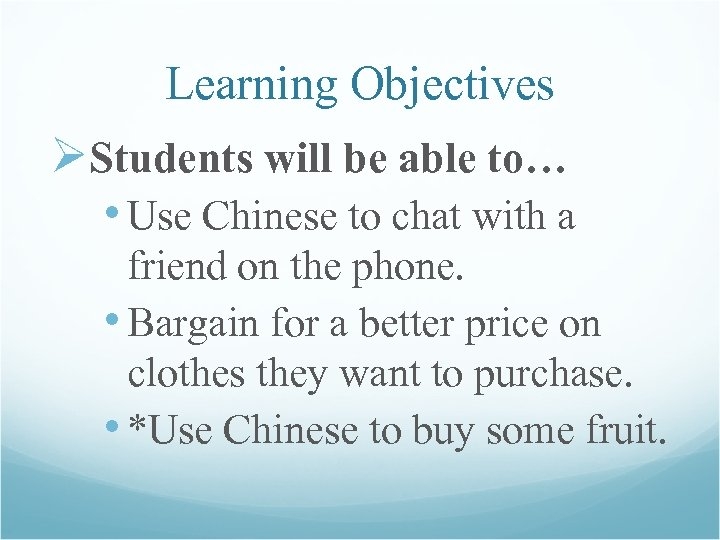 Learning Objectives ØStudents will be able to… • Use Chinese to chat with a