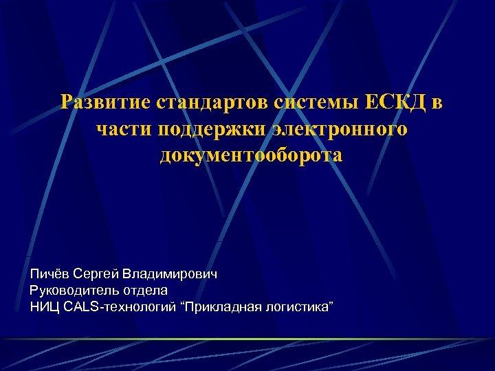 Развитие стандартов системы ЕСКД в части поддержки электронного документооборота Пичёв Сергей Владимирович Руководитель отдела