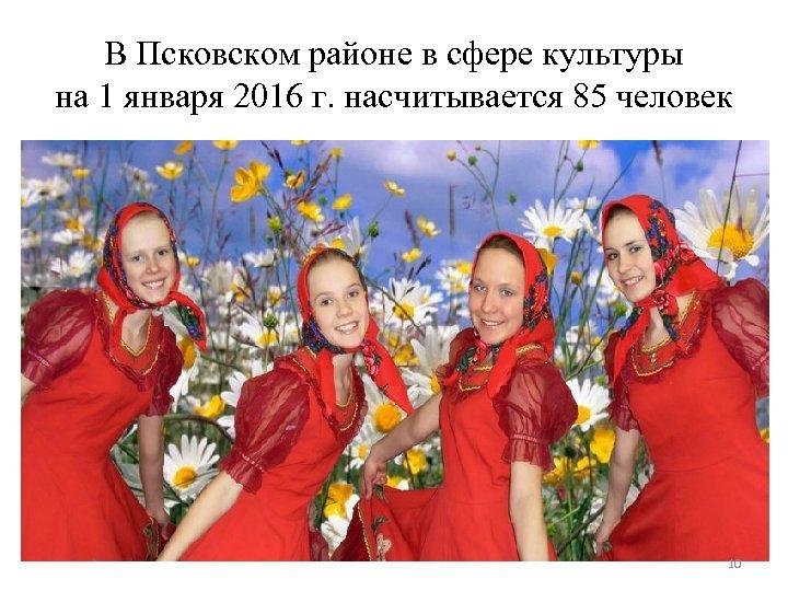 В Псковском районе в сфере культуры на 1 января 2016 г. насчитывается 85 человек