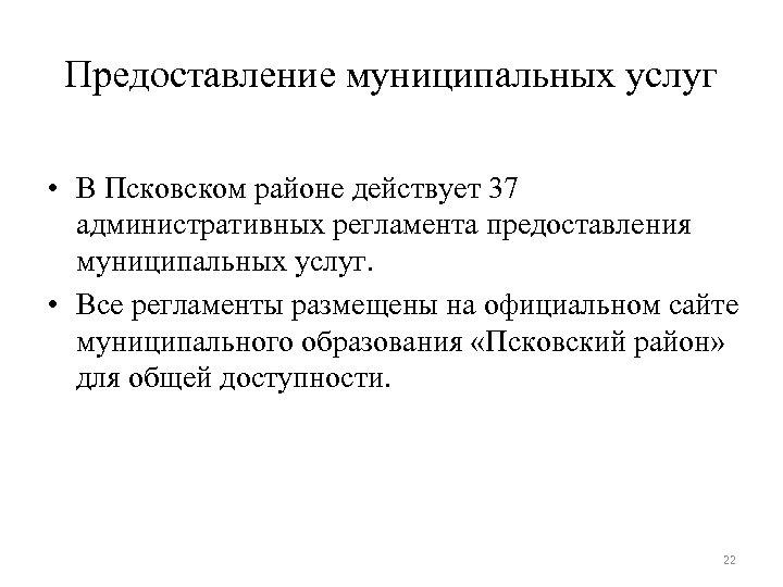 Предоставление муниципальных услуг • В Псковском районе действует 37 административных регламента предоставления муниципальных услуг.