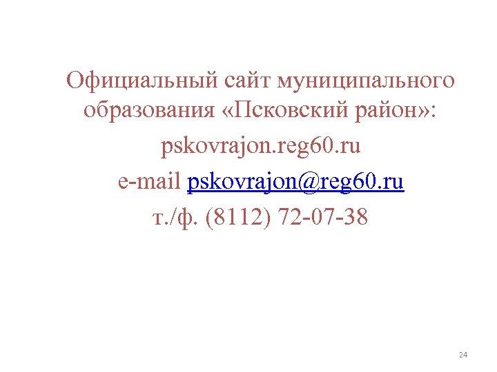 Официальный сайт муниципального образования «Псковский район» : pskovrajon. reg 60. ru e-mail pskovrajon@reg 60.