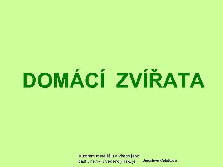 DOMÁCÍ ZVÍŘATA Autorem materiálu a všech jeho Jaroslava Oplatková. částí, není-li uvedeno jinak, je