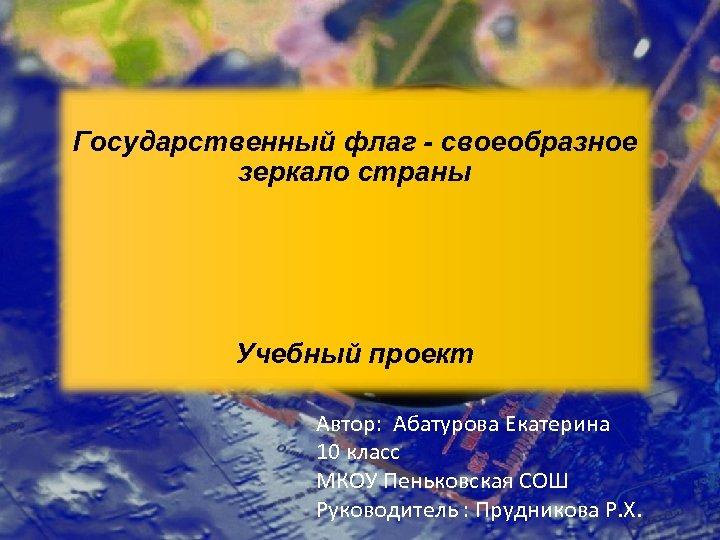 Государственный флаг - своеобразное зеркало страны Учебный проект Автор: Абатурова Екатерина 10 класс МКОУ