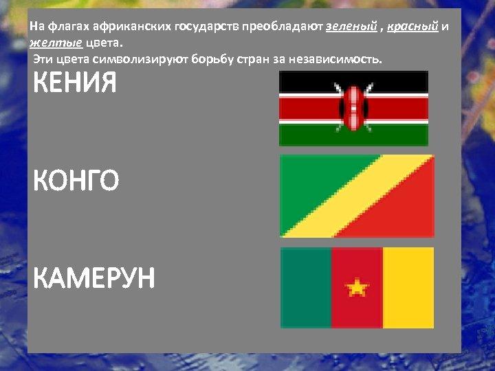 На флагах африканских государств преобладают зеленый , красный и желтые цвета. Эти цвета символизируют