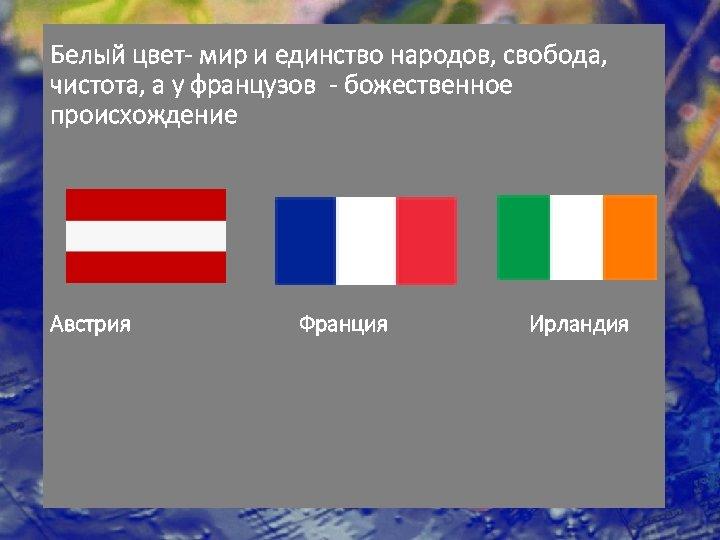Белый цвет- мир и единство народов, свобода, чистота, а у французов - божественное происхождение