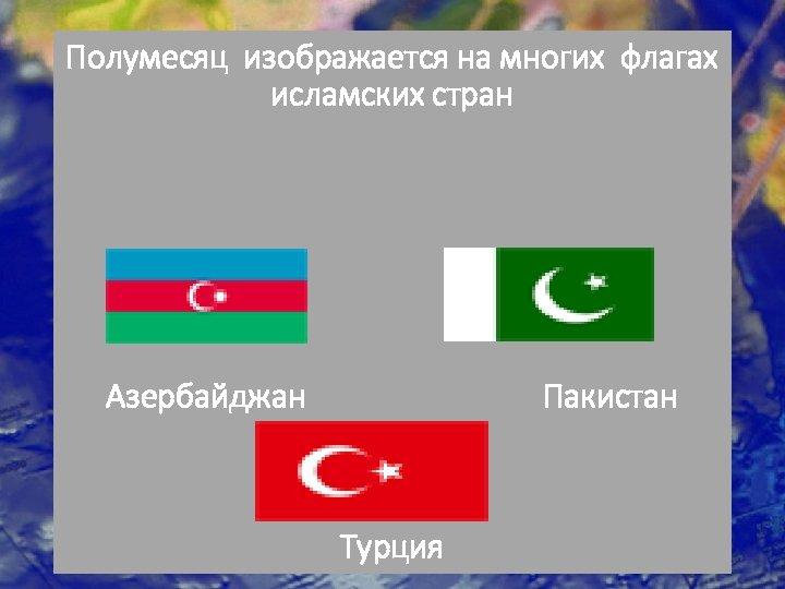 Полумесяц изображается на многих флагах исламских стран Азербайджан Пакистан Турция