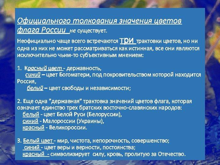 Официального толкования значения цветов флага России не существует. три Неофициально чаще всего встречаются трактовки
