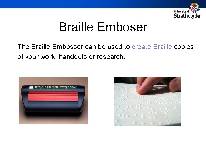 Braille Emboser The Braille Embosser can be used to create Braille copies of your