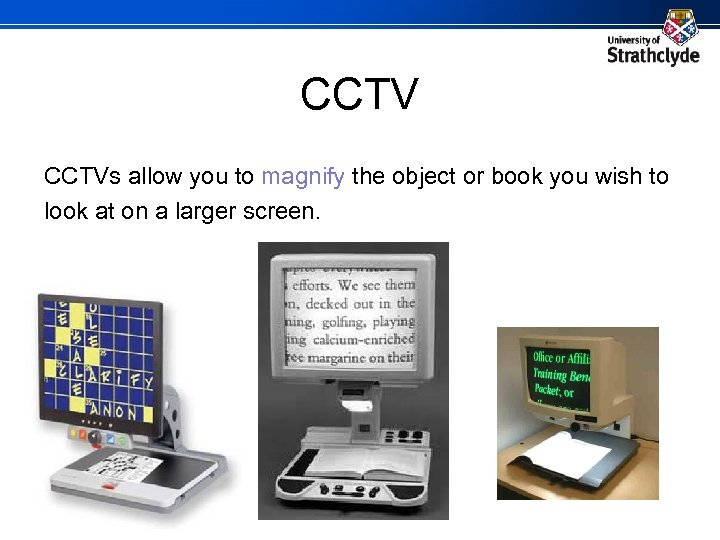 CCTVs allow you to magnify the object or book you wish to look at