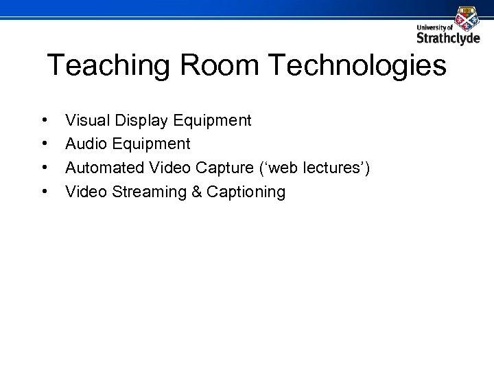 Teaching Room Technologies • • Visual Display Equipment Audio Equipment Automated Video Capture ('web
