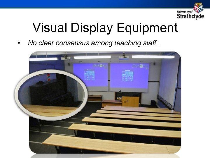 Visual Display Equipment • No clear consensus among teaching staff. . .