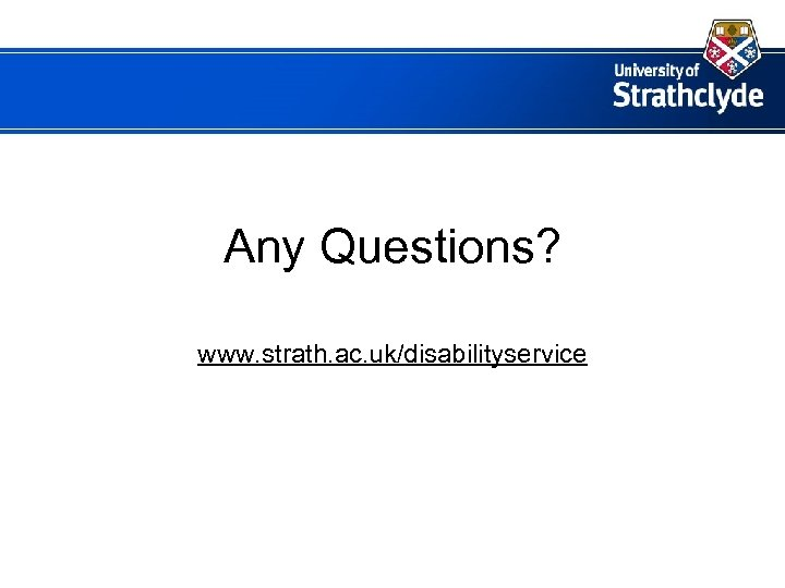 Any Questions? www. strath. ac. uk/disabilityservice