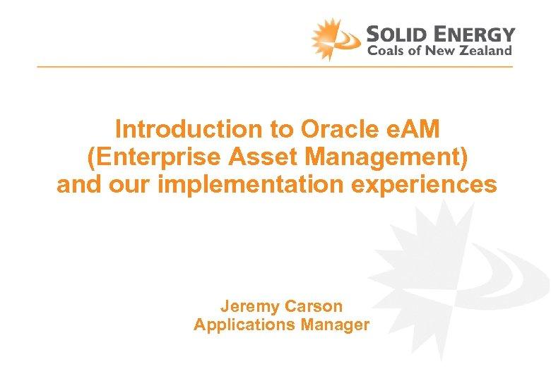 Introduction to Oracle e. AM (Enterprise Asset Management) and our implementation experiences Jeremy Carson