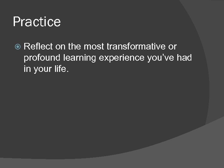 Practice Reflect on the most transformative or profound learning experience you've had in your
