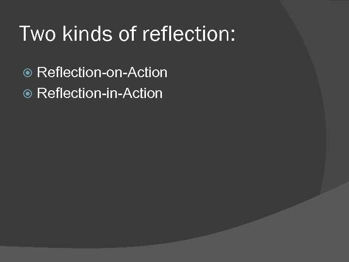 Two kinds of reflection: Reflection-on-Action Reflection-in-Action