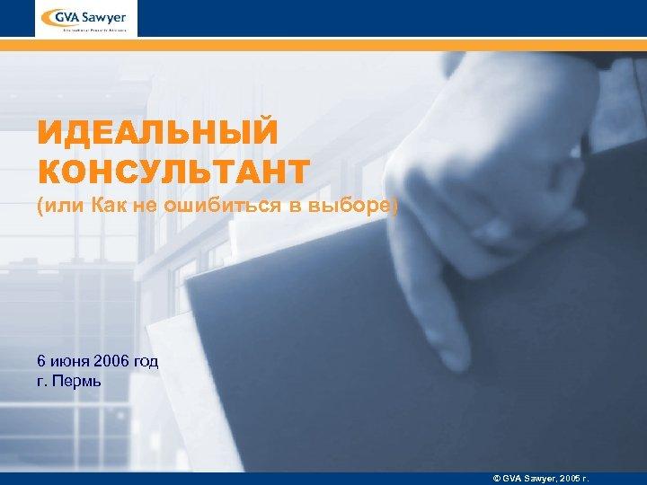 ИДЕАЛЬНЫЙ КОНСУЛЬТАНТ (или Как не ошибиться в выборе) 6 июня 2006 год г. Пермь