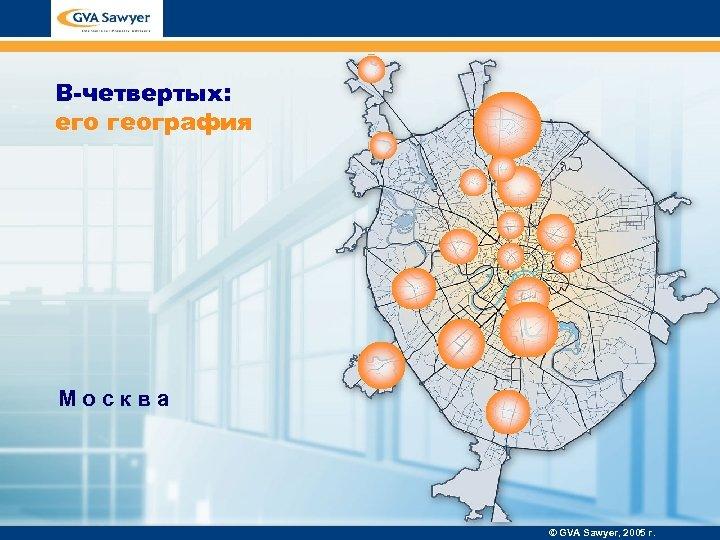 В-четвертых: его география Москва © GVA Sawyer, 2005 г.