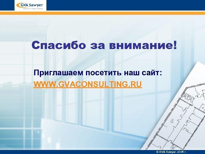 Спасибо за внимание! Приглашаем посетить наш сайт: WWW. GVACONSULTING. RU © GVA Sawyer, 2005