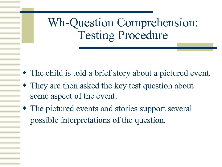Wh-Question Comprehension: Testing Procedure w The child is told a brief story about a