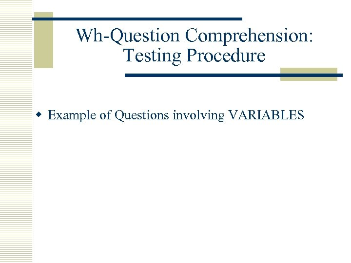 Wh-Question Comprehension: Testing Procedure w Example of Questions involving VARIABLES