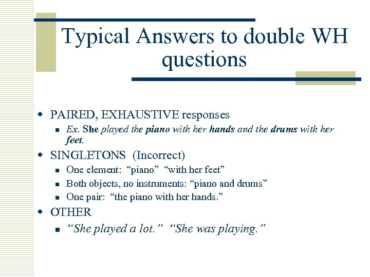 Typical Answers to double WH questions w PAIRED, EXHAUSTIVE responses n Ex. She played
