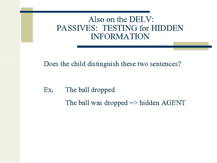 Also on the DELV: PASSIVES: TESTING for HIDDEN INFORMATION Does the child distinguish these