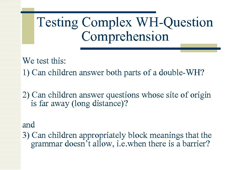 Testing Complex WH-Question Comprehension We test this: 1) Can children answer both parts of