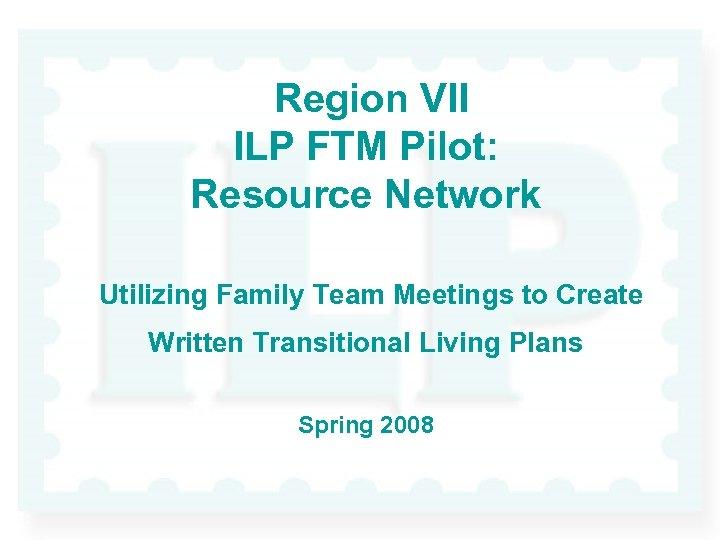 Region VII ILP FTM Pilot: Resource Network Utilizing Family Team Meetings to Create Written