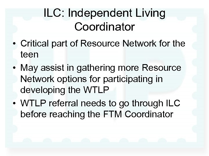 ILC: Independent Living Coordinator • Critical part of Resource Network for the teen •