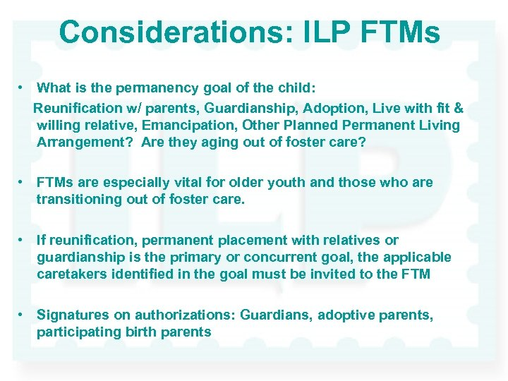 Considerations: ILP FTMs • What is the permanency goal of the child: Reunification w/